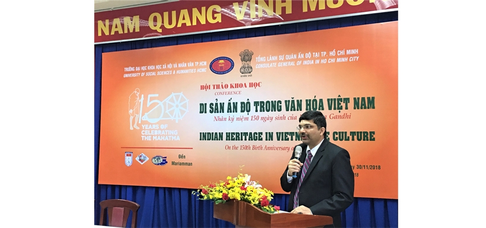 The Consulate organized a Conference on Indian Heritage in Vietnamese Culture on 30th November 2018 in collaboration with University of Social Sciences and Humanities (USSH),  HCMC Union of Friendship Organizations (HUFO) and the Management Board of Mariamman Temple in Ho Chi Minh City in the context of Gandhi@150.